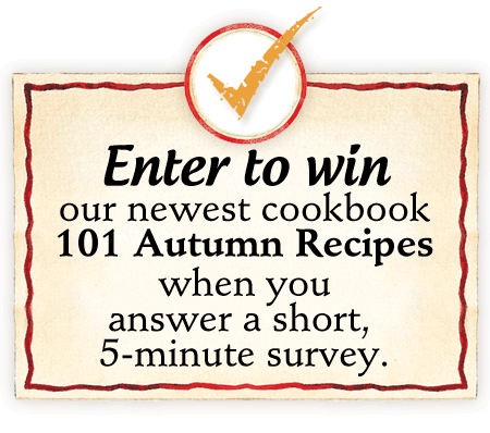 Enter to win our newest cookbook 101 Autumn Recipes when you answer a short, 5-minute survey.