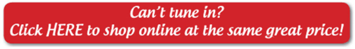 Can't tune in? Click here to shop online at the same great price!